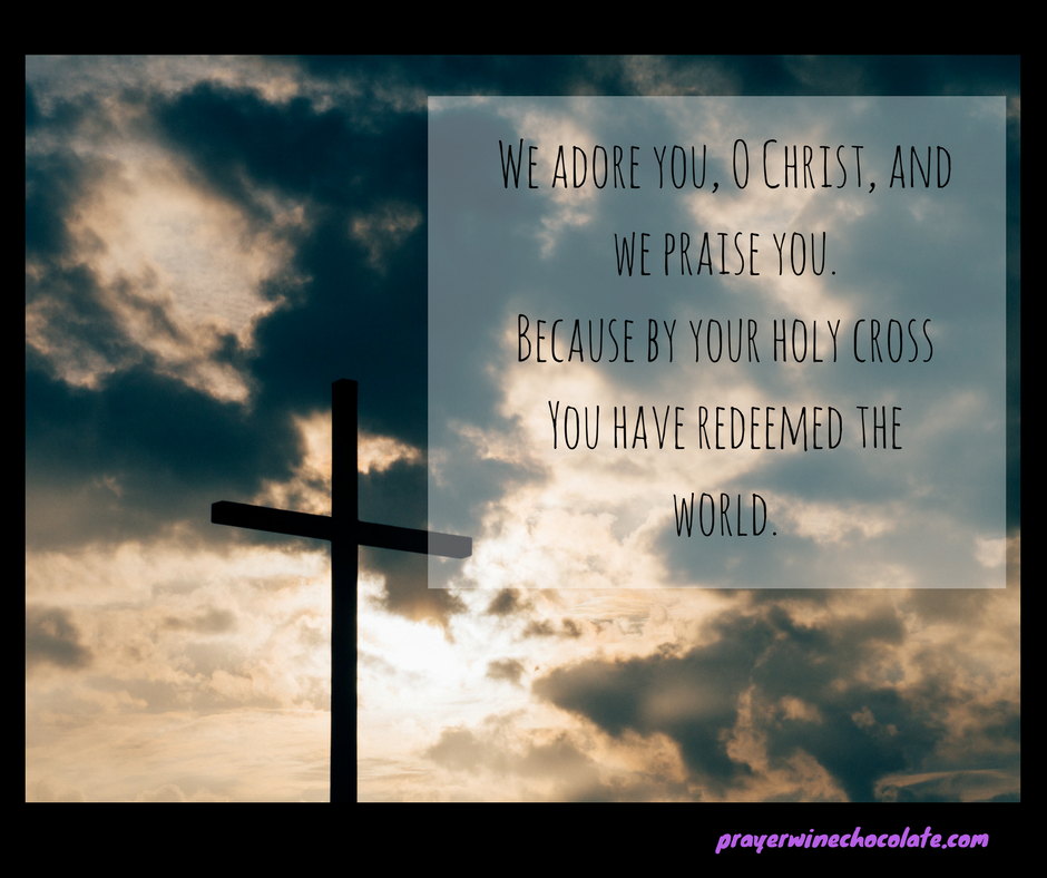 We adore you, O Christ, and we praise you.Because by your holy cross You have redeemed the world..png