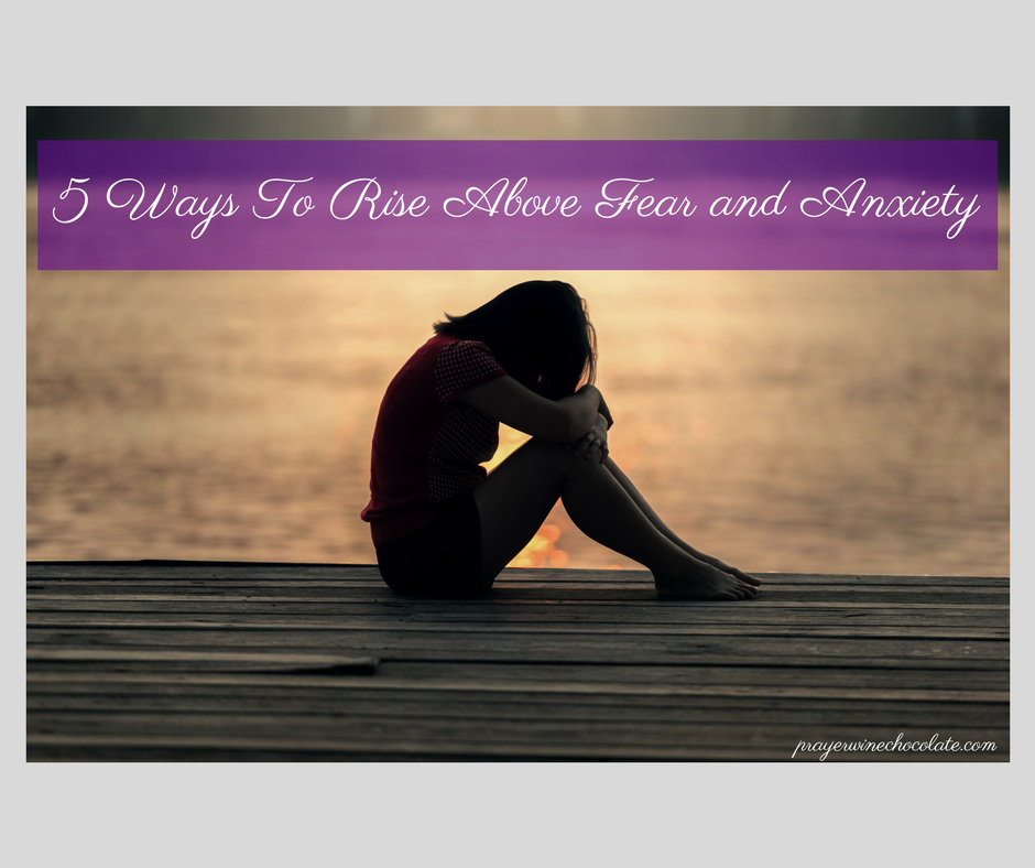 5 Ways To Rise Above Fear and Anxiety