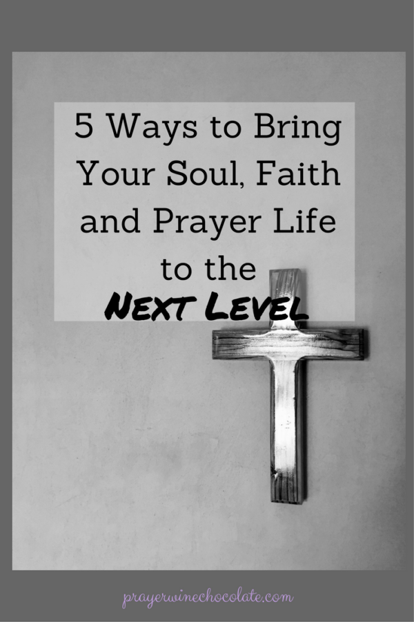 5 Ways to Bring Your Soul, Faith and Prayer Life to the Next Level